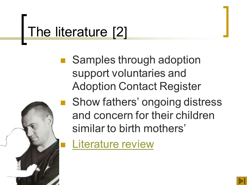 The literature [2] Samples through adoption support voluntaries and Adoption Contact Register Show fathers ongoing distress and concern for their children similar to birth mothers Literature review