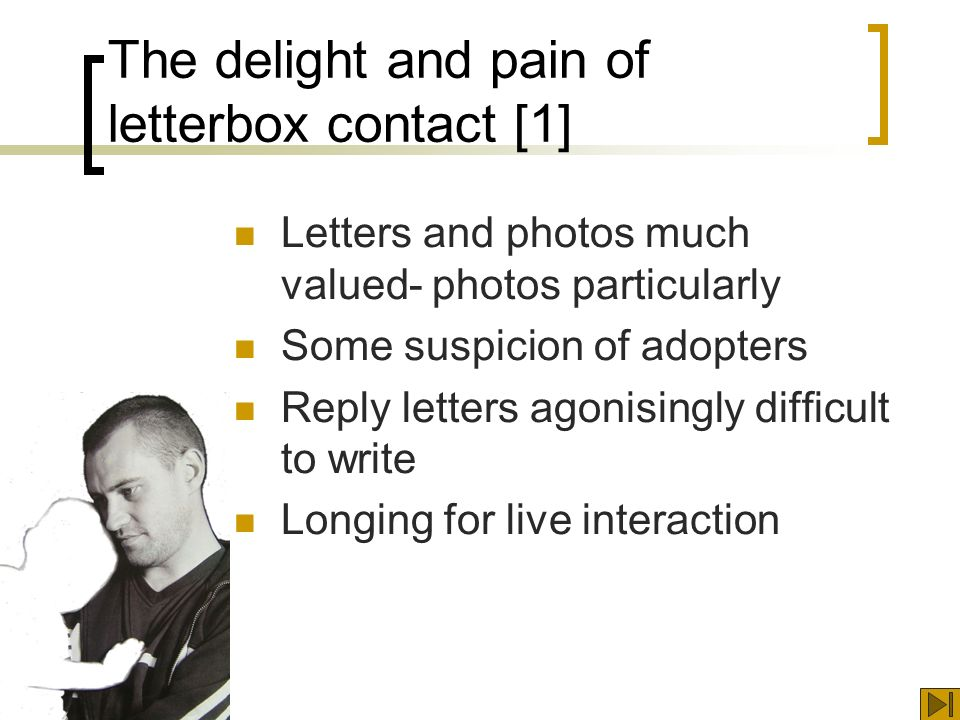 The delight and pain of letterbox contact [1] Letters and photos much valued- photos particularly Some suspicion of adopters Reply letters agonisingly difficult to write Longing for live interaction