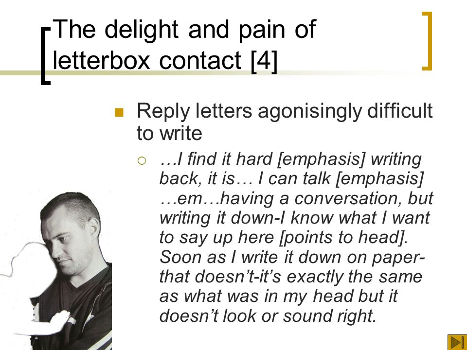 The delight and pain of letterbox contact [4] Reply letters agonisingly difficult to write …I find it hard [emphasis] writing back, it is… I can talk [emphasis] …em…having a conversation, but writing it down-I know what I want to say up here [points to head].