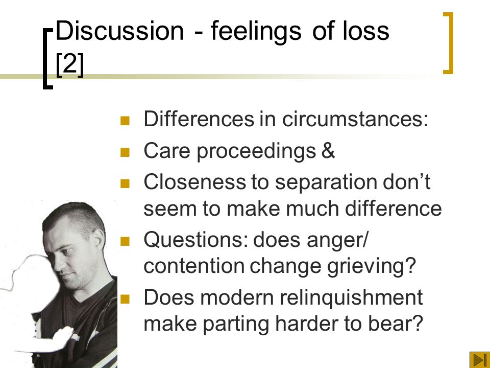 Discussion - feelings of loss [2] Differences in circumstances: Care proceedings & Closeness to separation dont seem to make much difference Questions: does anger/ contention change grieving.