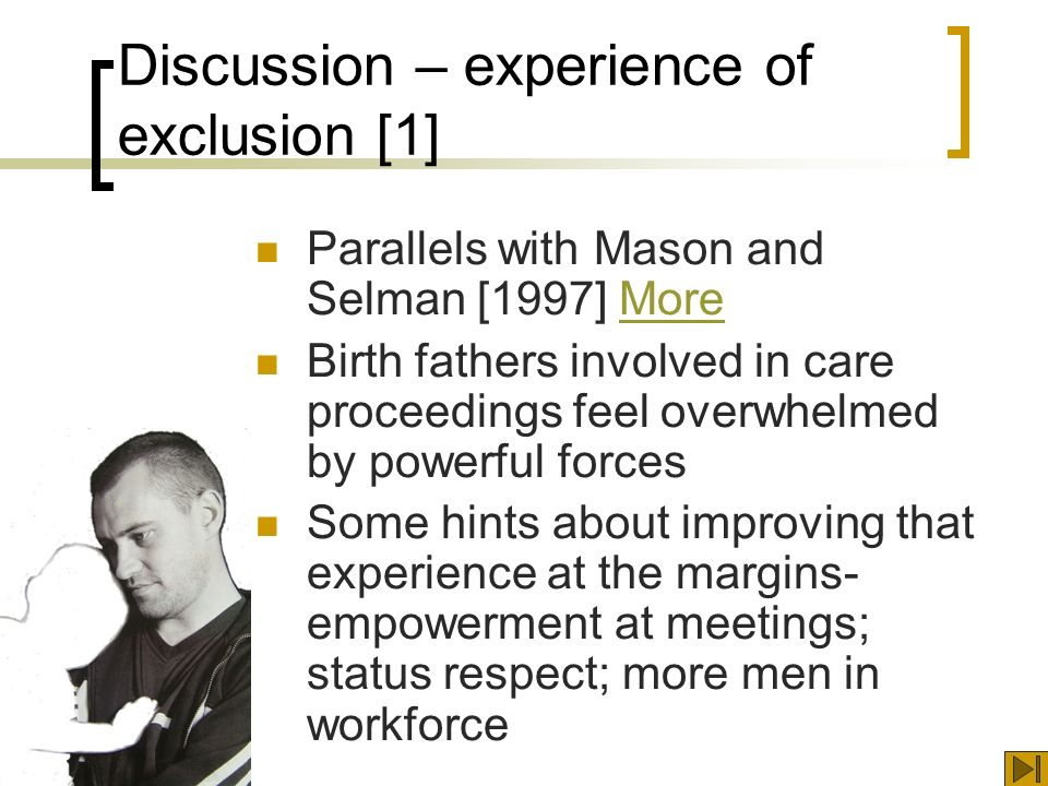 Discussion – experience of exclusion [1] Parallels with Mason and Selman [1997] MoreMore Birth fathers involved in care proceedings feel overwhelmed by powerful forces Some hints about improving that experience at the margins- empowerment at meetings; status respect; more men in workforce