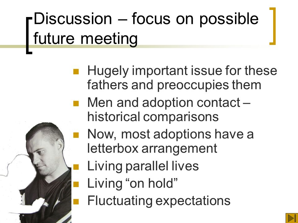 Discussion – focus on possible future meeting Hugely important issue for these fathers and preoccupies them Men and adoption contact – historical comparisons Now, most adoptions have a letterbox arrangement Living parallel lives Living on hold Fluctuating expectations