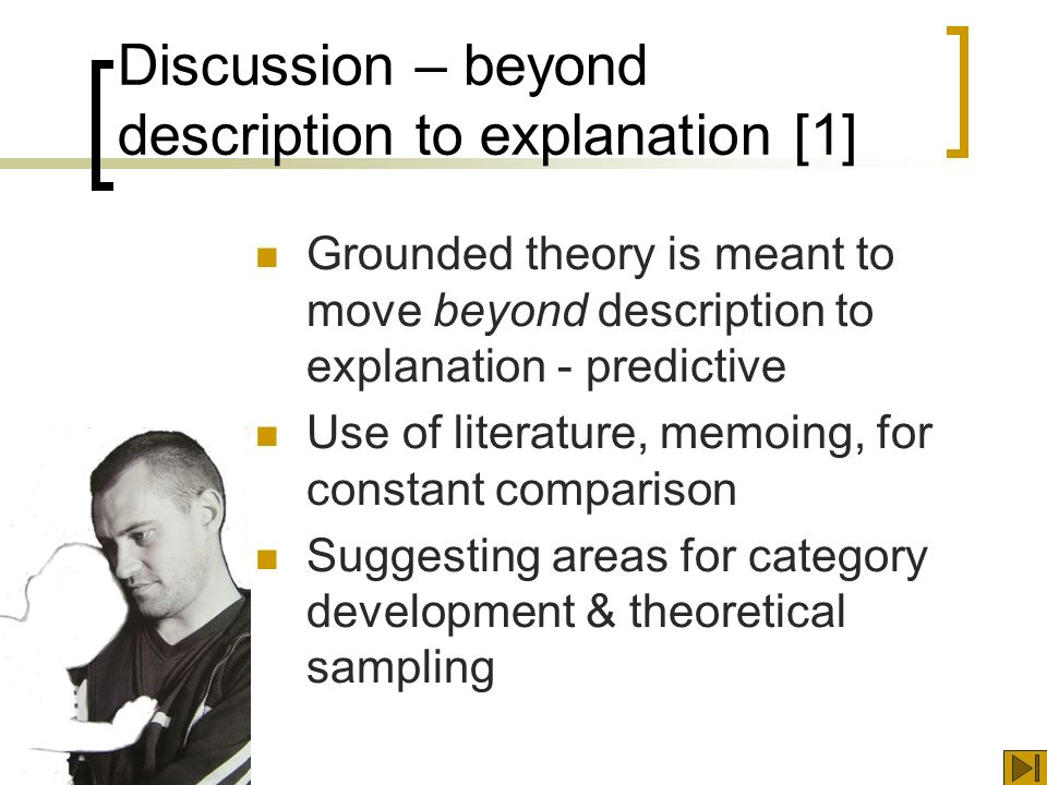 Discussion – beyond description to explanation [1] Grounded theory is meant to move beyond description to explanation - predictive Use of literature, memoing, for constant comparison Suggesting areas for category development & theoretical sampling