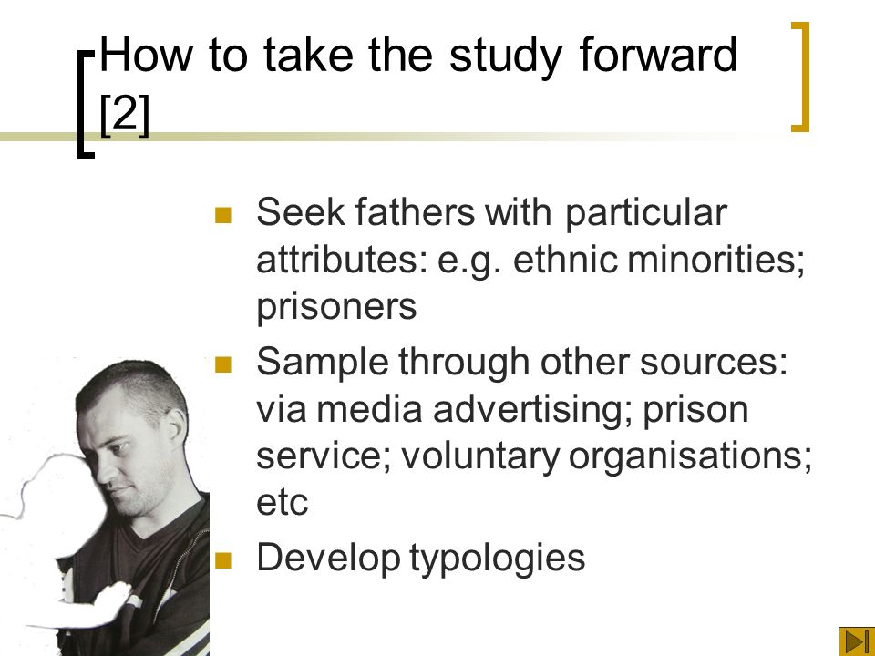 How to take the study forward [2] Seek fathers with particular attributes: e.g.