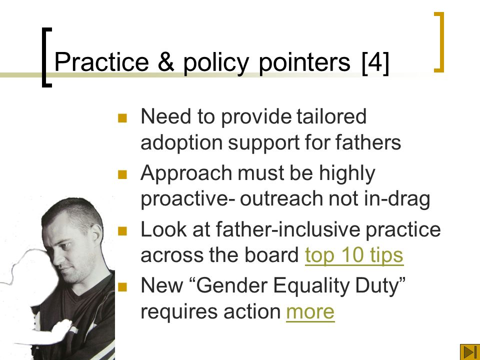 Practice & policy pointers [4] Need to provide tailored adoption support for fathers Approach must be highly proactive- outreach not in-drag Look at father-inclusive practice across the board top 10 tipstop 10 tips New Gender Equality Duty requires action moremore