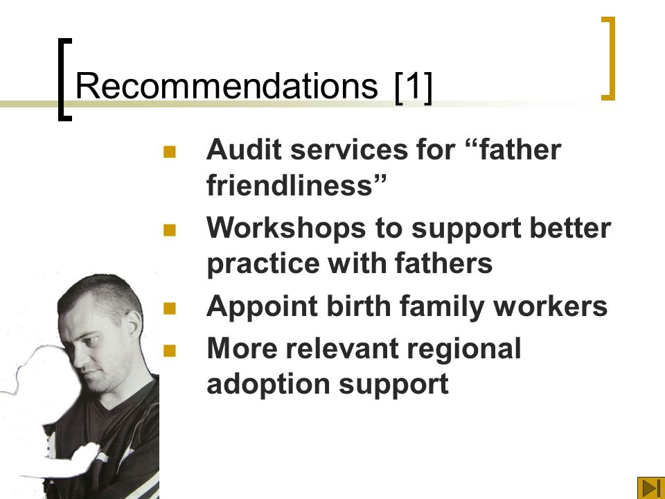 Recommendations [1] Audit services for father friendliness Workshops to support better practice with fathers Appoint birth family workers More relevant regional adoption support
