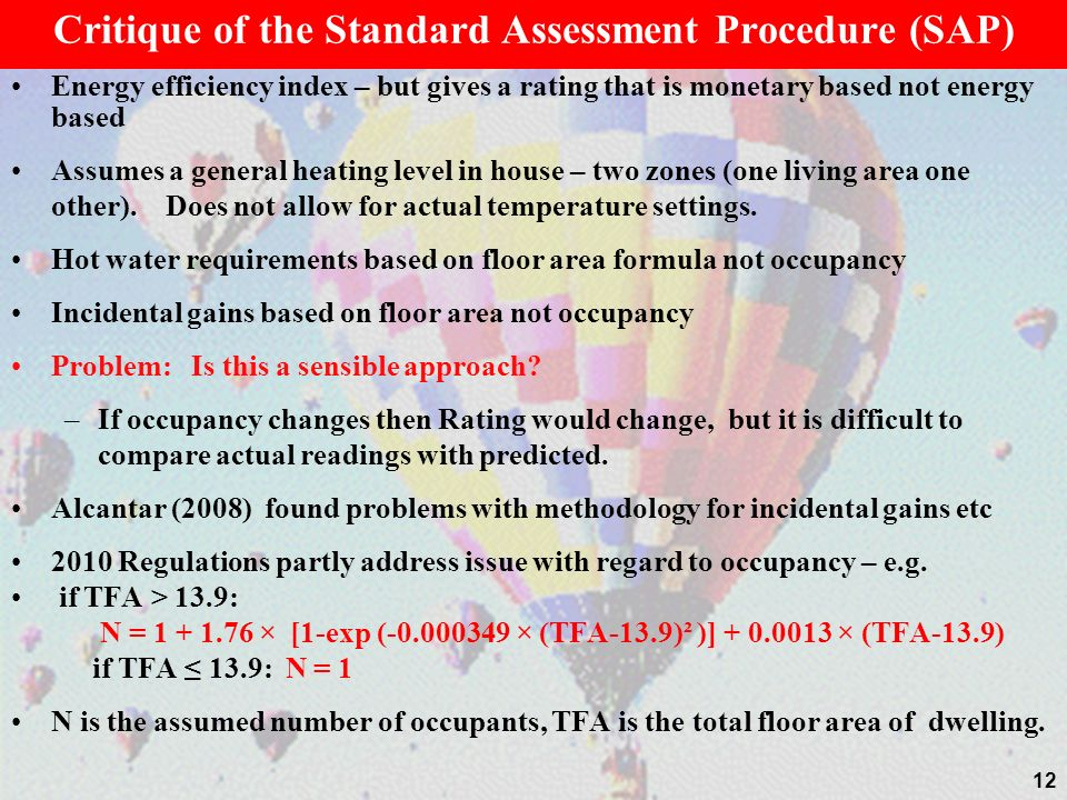 Critique of the Standard Assessment Procedure (SAP) Energy efficiency index – but gives a rating that is monetary based not energy based Assumes a general heating level in house – two zones (one living area one other).