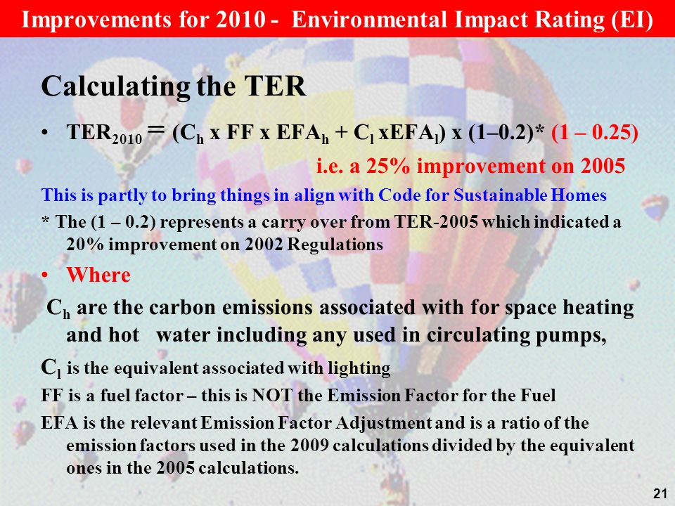 Calculating the TER TER 2010 = (C h x FF x EFA h + C l xEFA l ) x (1–0.2)* (1 – 0.25) i.e. a 25% improvement on 2005 This is partly to bring things in