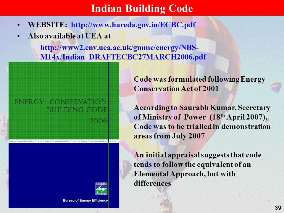 Indian Building Code WEBSITE: http://www.hareda.gov.in/ECBC.pdf Also available at UEA at –http://www2.env.uea.ac.uk/gmmc/energy/NBS- M14x/Indian_DRAFTECBC27MARCH2006.pdf 39 Code was formulated following Energy Conservation Act of 2001 According to Saurabh Kumar, Secretary of Ministry of Power (18 th April 2007), Code was to be trialled in demonstration areas from July 2007 An initial appraisal suggests that code tends to follow the equivalent of an Elemental Approach, but with differences