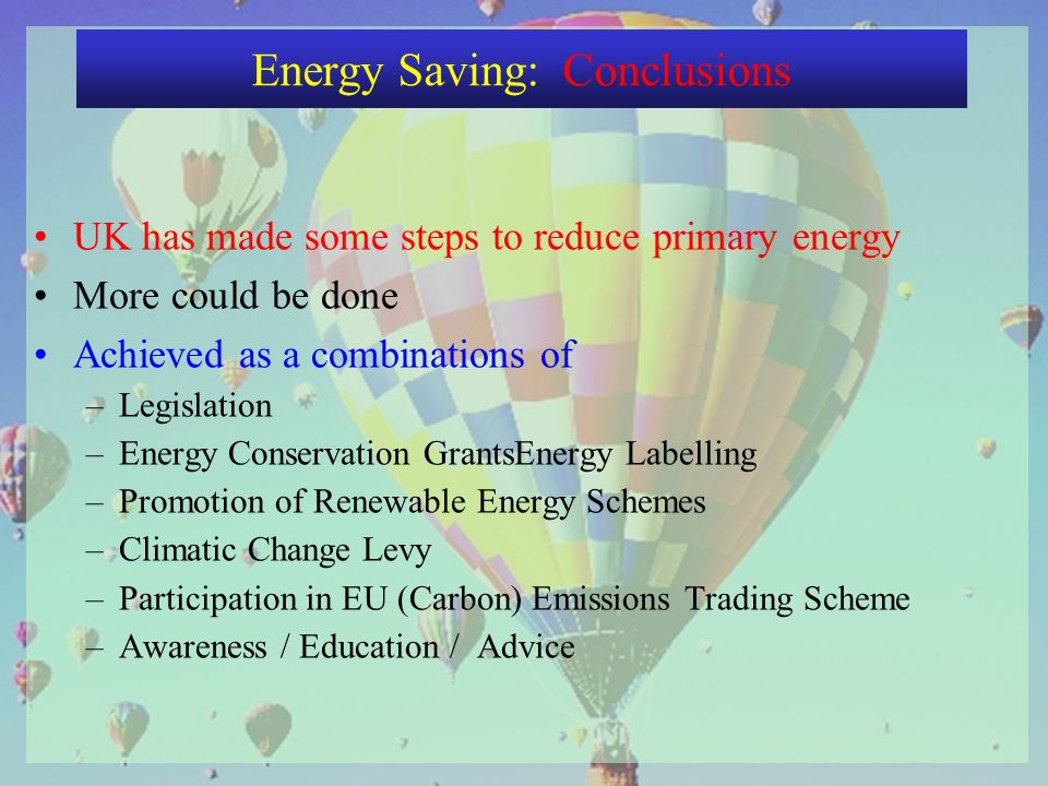 UK has made some steps to reduce primary energy More could be done Achieved as a combinations of –Legislation –Energy Conservation GrantsEnergy Labelling –Promotion of Renewable Energy Schemes –Climatic Change Levy –Participation in EU (Carbon) Emissions Trading Scheme –Awareness / Education / Advice Energy Saving: Conclusions