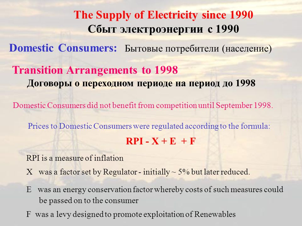 Domestic Consumers: Бытовые потребители (население) The Supply of Electricity since 1990 Сбыт электроэнергии с 1990 Domestic Consumers did not benefit from competition until September 1998.