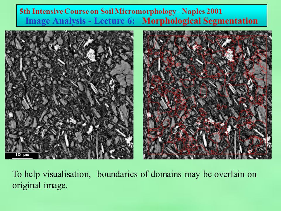 5th Intensive Course on Soil Micromorphology - Naples 2001 Image Analysis - Lecture 6: Morphological Segmentation To help visualisation, boundaries of domains may be overlain on original image.