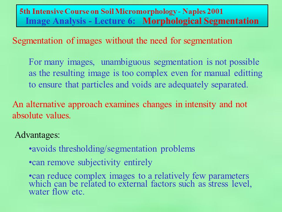 5th Intensive Course on Soil Micromorphology - Naples 2001 Image Analysis - Lecture 6: Morphological Segmentation Advanced Orientation - Domain Segmentation Index of Anisotropy is relatively easy to determine but Angles-Coded image can be difficult to interpret Domain Segmentation attempts to define regions of generally consistent orientation.