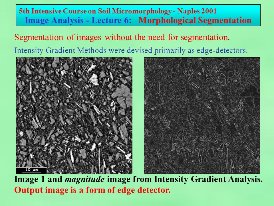 5th Intensive Course on Soil Micromorphology - Naples 2001 Image Analysis - Lecture 6: Morphological Segmentation Simplest form of edge detector considers point 0 and one adjacent pixel.