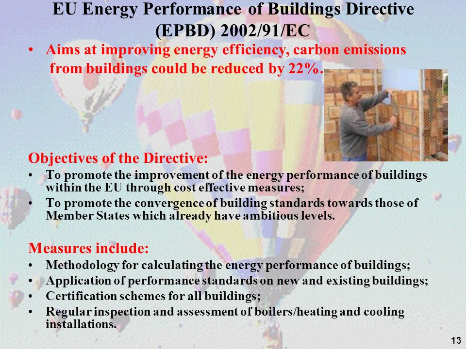 EU Energy Performance of Buildings Directive (EPBD) 2002/91/EC Aims at improving energy efficiency, carbon emissions from buildings could be reduced by 22%.