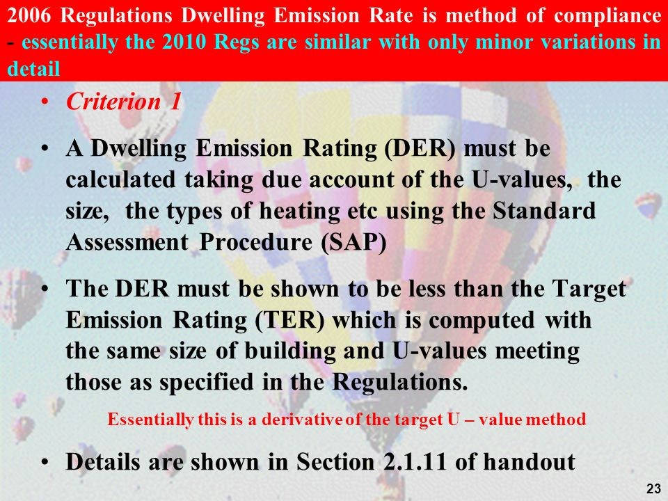 2006 Regulations Dwelling Emission Rate is method of compliance - essentially the 2010 Regs are similar with only minor variations in detail Criterion 1 A Dwelling Emission Rating (DER) must be calculated taking due account of the U-values, the size, the types of heating etc using the Standard Assessment Procedure (SAP) The DER must be shown to be less than the Target Emission Rating (TER) which is computed with the same size of building and U-values meeting those as specified in the Regulations.