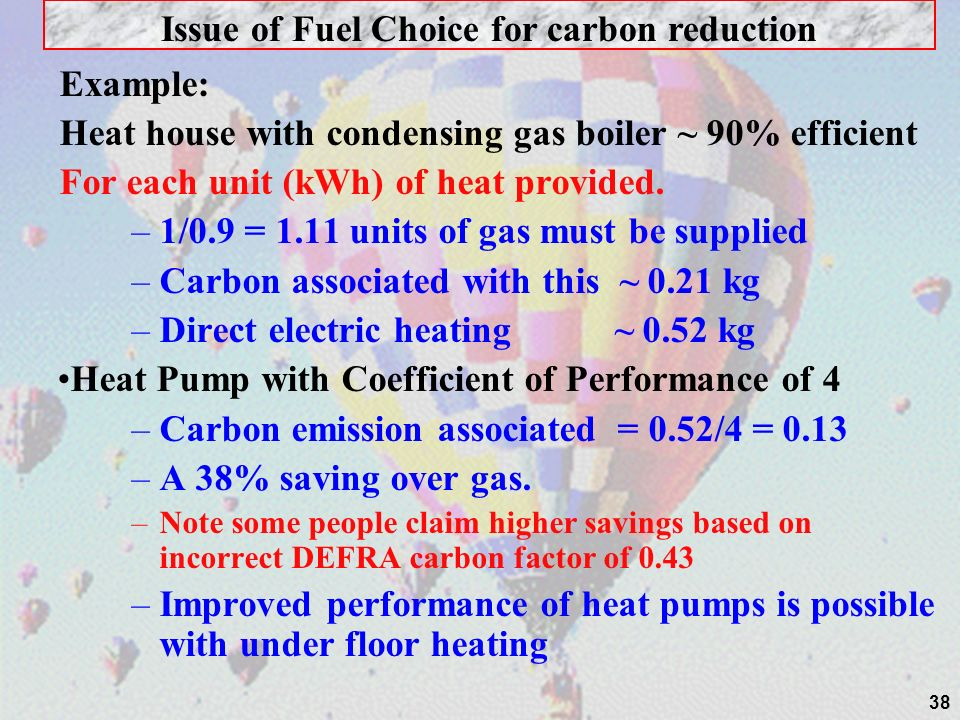 38 Example: Heat house with condensing gas boiler ~ 90% efficient For each unit (kWh) of heat provided.