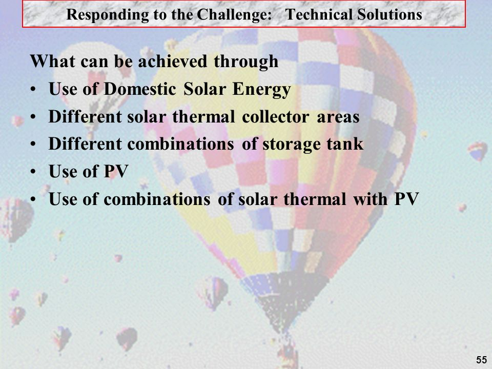 55 Responding to the Challenge: Technical Solutions What can be achieved through Use of Domestic Solar Energy Different solar thermal collector areas Different combinations of storage tank Use of PV Use of combinations of solar thermal with PV
