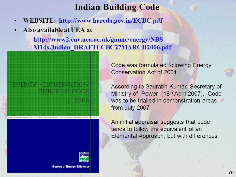 Indian Building Code WEBSITE: http://www.hareda.gov.in/ECBC.pdf Also available at UEA at –http://www2.env.uea.ac.uk/gmmc/energy/NBS- M14x/Indian_DRAFTECBC27MARCH2006.pdf 76 Code was formulated following Energy Conservation Act of 2001 According to Saurabh Kumar, Secretary of Ministry of Power (18 th April 2007), Code was to be trialled in demonstration areas from July 2007 An initial appraisal suggests that code tends to follow the equivalent of an Elemental Approach, but with differences