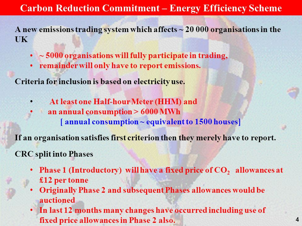 4 Carbon Reduction Commitment – Energy Efficiency Scheme A new emissions trading system which affects ~ 20 000 organisations in the UK ~ 5000 organisations will fully participate in trading, remainder will only have to report emissions.