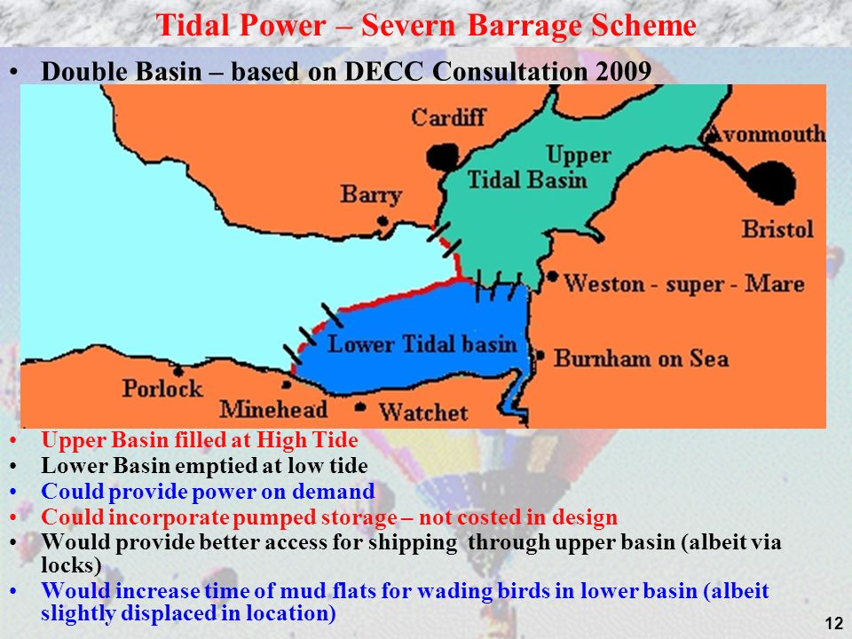 12 Double Basin – based on DECC Consultation 2009 Upper Basin filled at High Tide Lower Basin emptied at low tide Could provide power on demand Could