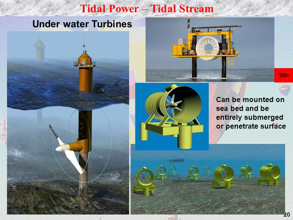 20 Tidal Power – Tidal Stream Under water Turbines Can be mounted on sea bed and be entirely submerged or penetrate surface