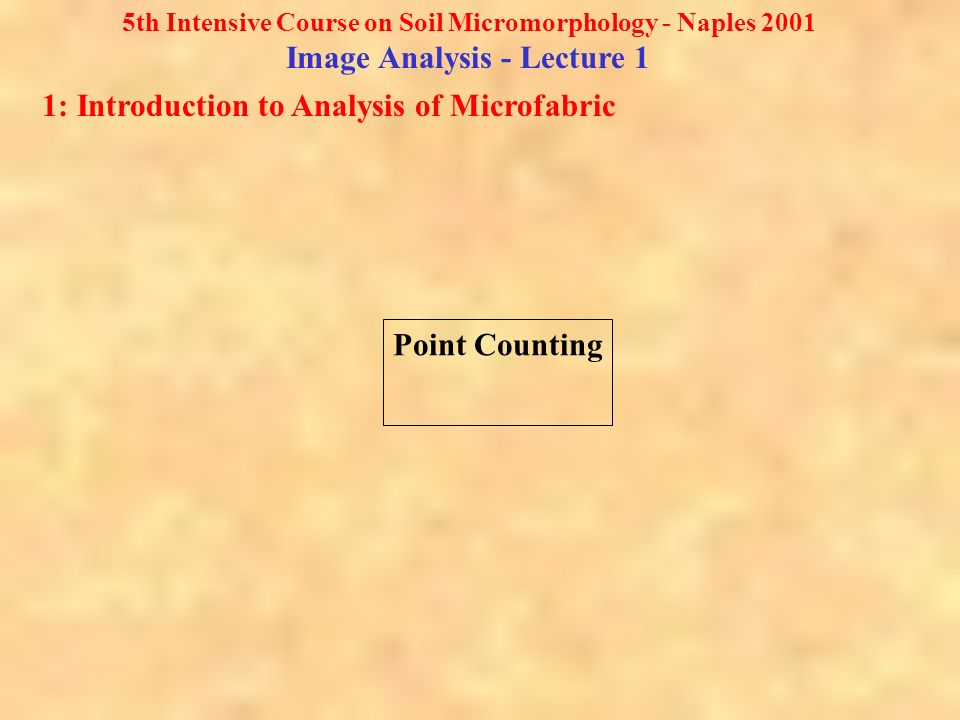 5th Intensive Course on Soil Micromorphology - Naples 2001 Image Analysis - Lecture 1 1: Introduction to Analysis of Microfabric Point Counting