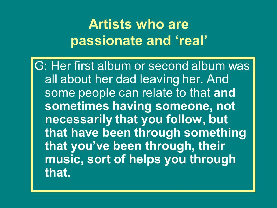 Artists who are passionate and real G: Her first album or second album was all about her dad leaving her. And some people can relate to that and somet
