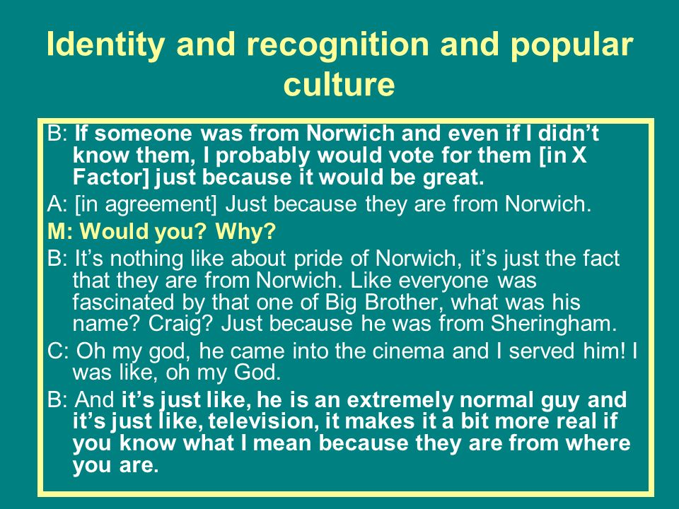 Identity and recognition and popular culture B: If someone was from Norwich and even if I didnt know them, I probably would vote for them [in X Factor