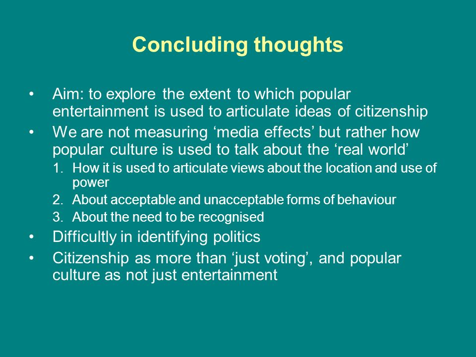 Concluding thoughts Aim: to explore the extent to which popular entertainment is used to articulate ideas of citizenship We are not measuring media ef