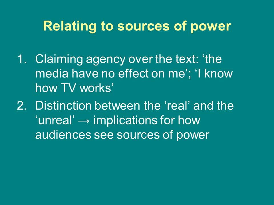 Relating to sources of power 1.Claiming agency over the text: the media have no effect on me; I know how TV works 2.Distinction between the real and t