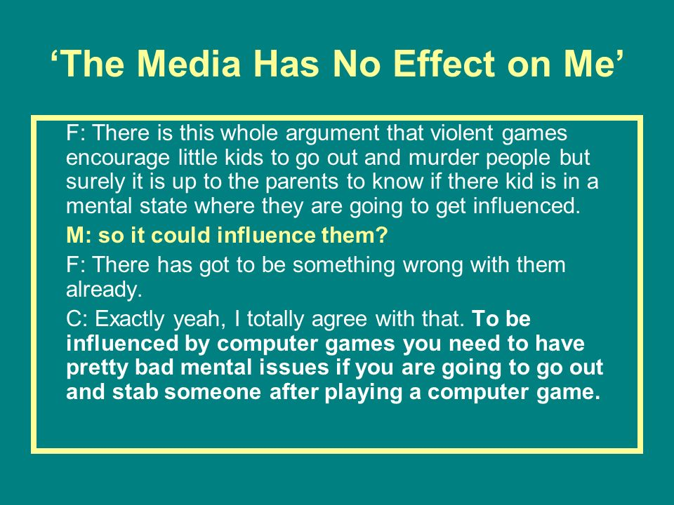 The Media Has No Effect on Me F: There is this whole argument that violent games encourage little kids to go out and murder people but surely it is up