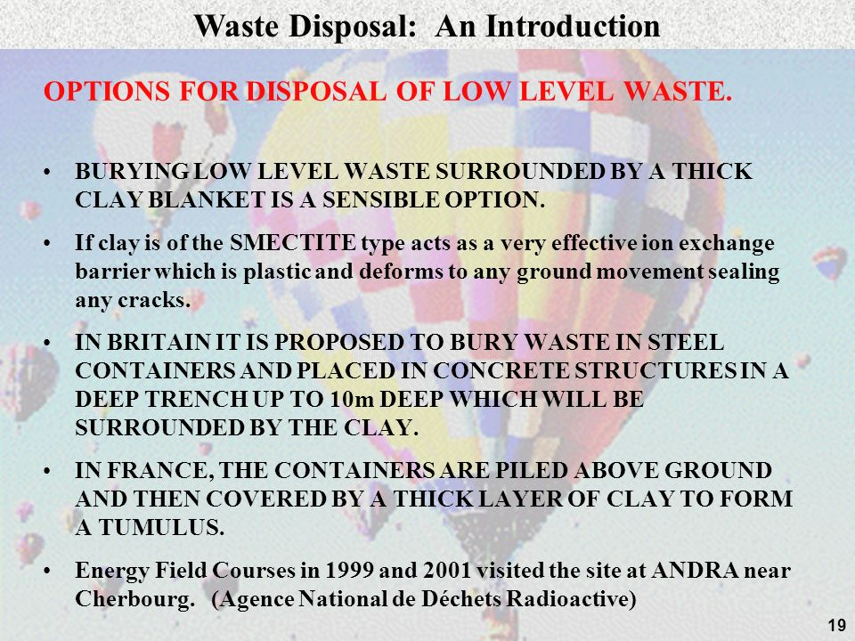 19 OPTIONS FOR DISPOSAL OF LOW LEVEL WASTE. BURYING LOW LEVEL WASTE SURROUNDED BY A THICK CLAY BLANKET IS A SENSIBLE OPTION. If clay is of the SMECTIT