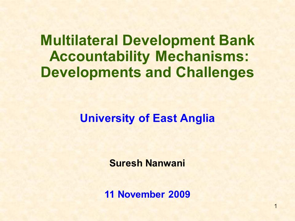 1 Multilateral Development Bank Accountability Mechanisms: Developments and Challenges University of East Anglia 11 November 2009 Suresh Nanwani