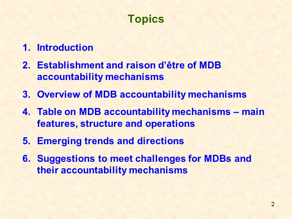 2 Topics 1.Introduction 2.Establishment and raison dêtre of MDB accountability mechanisms 3.Overview of MDB accountability mechanisms 4.Table on MDB a