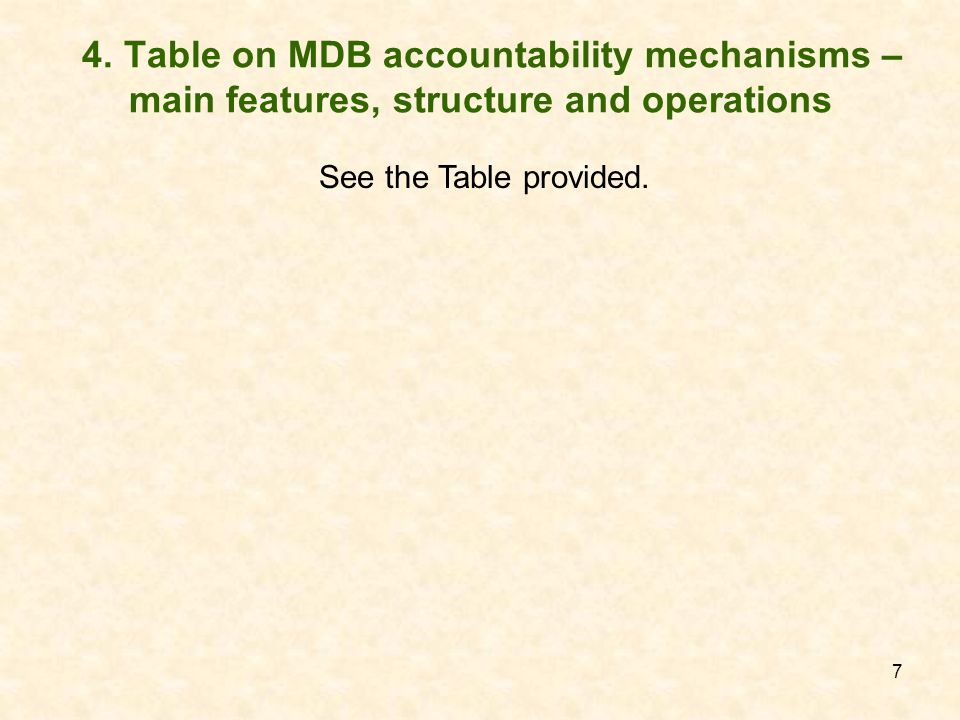 7 4. Table on MDB accountability mechanisms – main features, structure and operations See the Table provided.