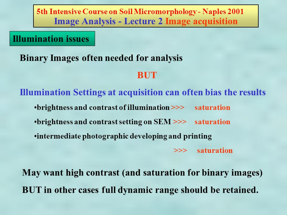5th Intensive Course on Soil Micromorphology - Naples 2001 Image Analysis - Lecture 2 Image acquisition Illumination issues Binary Images often needed for analysis BUT Illumination Settings at acquisition can often bias the results brightness and contrast of illumination >>> saturation brightness and contrast setting on SEM >>> saturation intermediate photographic developing and printing >>> saturation May want high contrast (and saturation for binary images) BUT in other cases full dynamic range should be retained.