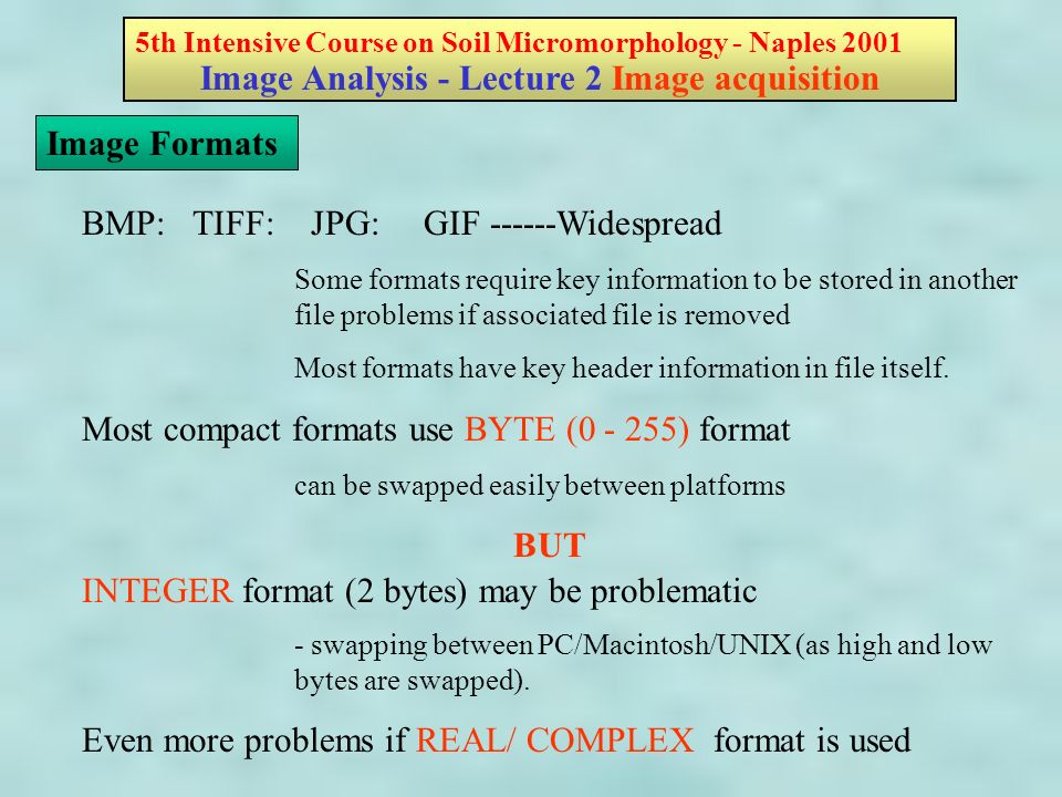 5th Intensive Course on Soil Micromorphology - Naples 2001 Image Analysis - Lecture 2 Image acquisition Image Formats BMP: TIFF: JPG: GIF ------Widespread Some formats require key information to be stored in another file problems if associated file is removed Most formats have key header information in file itself.