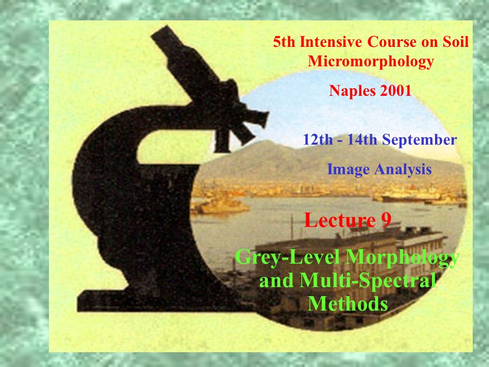 5th Intensive Course on Soil Micromorphology Naples 2001 12th - 14th September Image Analysis Lecture 9 Grey-Level Morphology and Multi-Spectral Metho