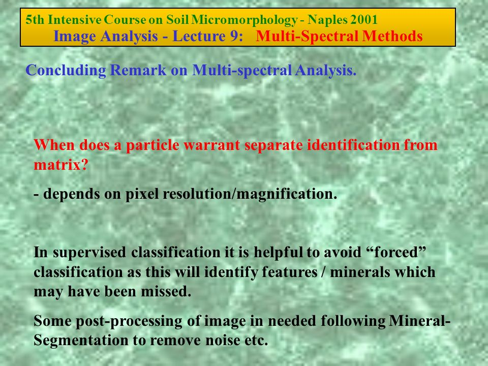 5th Intensive Course on Soil Micromorphology - Naples 2001 Image Analysis - Lecture 9: Multi-Spectral Methods When does a particle warrant separate identification from matrix.