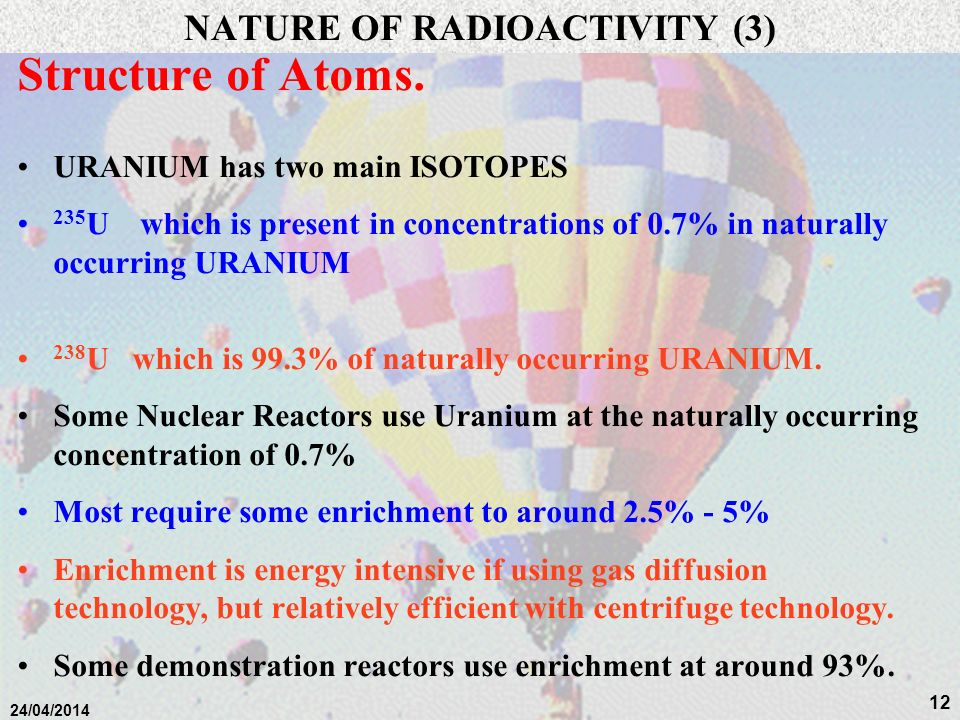 11 24/04/2014 NATURE OF RADIOACTIVITY (2) Structure of Atoms. Elements are characterized by the number of PROTONS present –HYDROGEN nucleus has 1 PROT