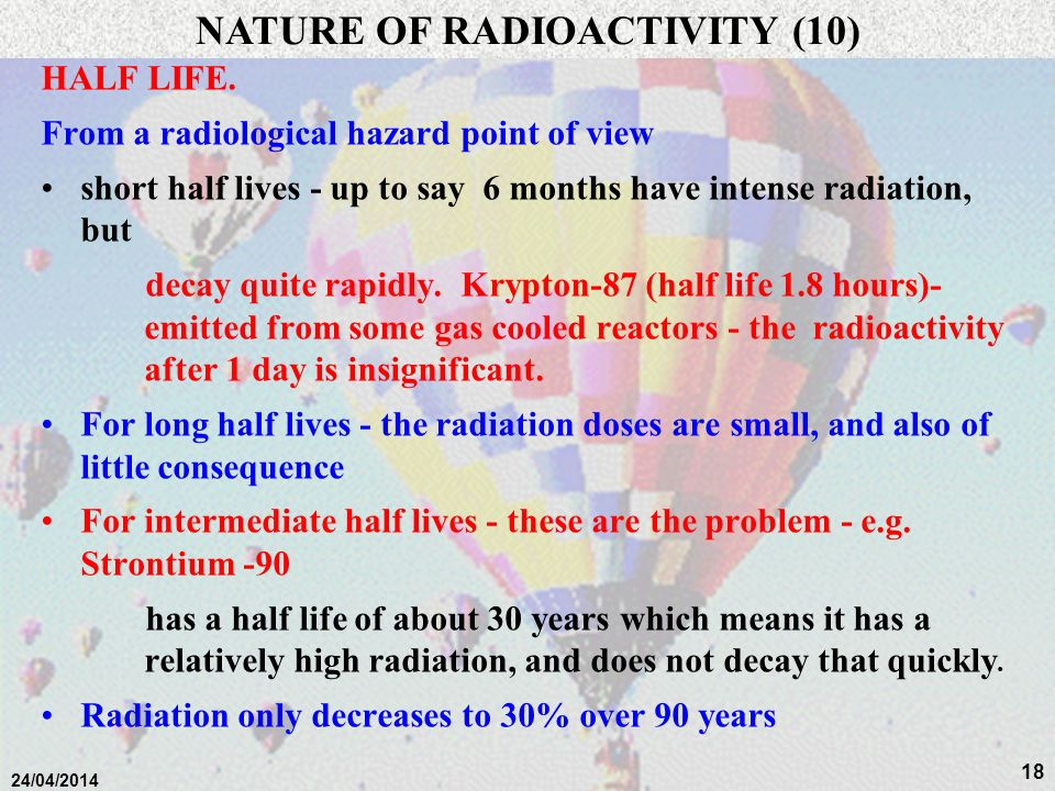 17 24/04/2014 HALF LIFE. Time taken for half the remaining atoms of an element to undergo their first decay e.g:- 238 U 4.5 billion years 235 U 0.7 bi