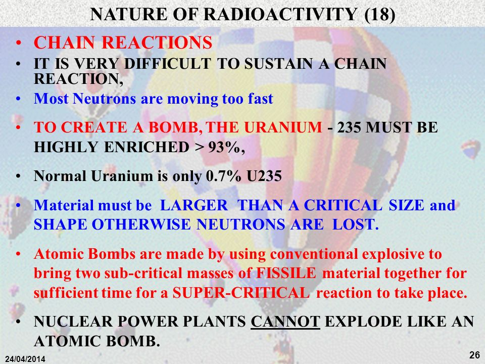 25 24/04/2014 CHAIN REACTIONS FISSION of URANIUM - 235 yields 2 - 3 free neutrons. If exactly ONE of these triggers a further FISSION, then a chain re