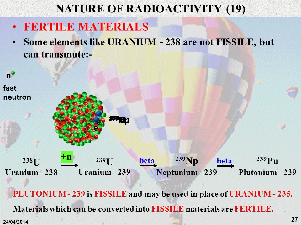 26 24/04/2014 CHAIN REACTIONS IT IS VERY DIFFICULT TO SUSTAIN A CHAIN REACTION, Most Neutrons are moving too fast TO CREATE A BOMB, THE URANIUM - 235