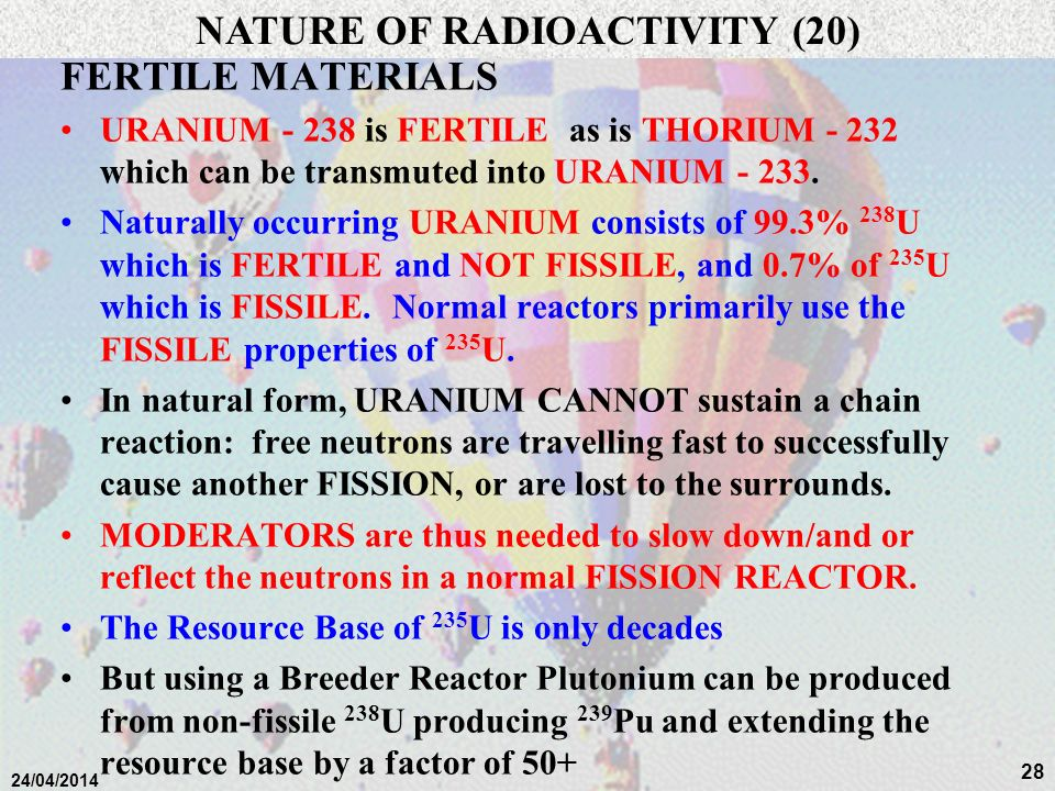 27 24/04/2014 FERTILE MATERIALS Some elements like URANIUM - 238 are not FISSILE, but can transmute:- NATURE OF RADIOACTIVITY (19) n 238 U fast neutro