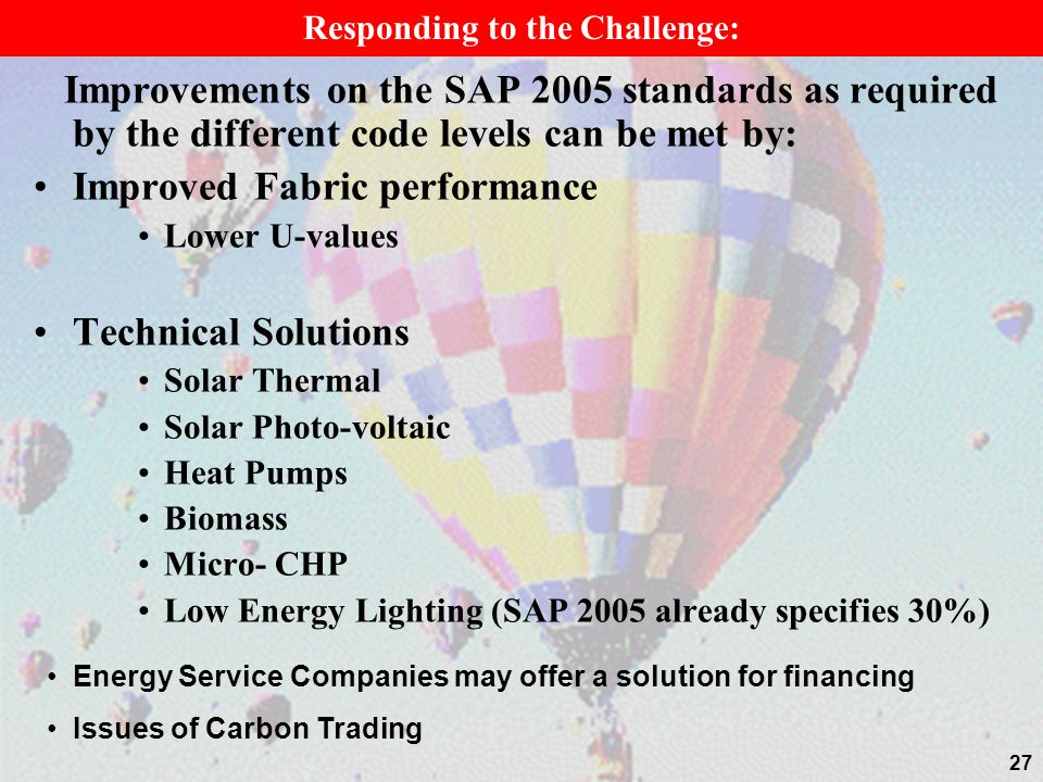 27 Improvements on the SAP 2005 standards as required by the different code levels can be met by: Improved Fabric performance Lower U-values Technical Solutions Solar Thermal Solar Photo-voltaic Heat Pumps Biomass Micro- CHP Low Energy Lighting (SAP 2005 already specifies 30%) Responding to the Challenge: Energy Service Companies may offer a solution for financing Issues of Carbon Trading