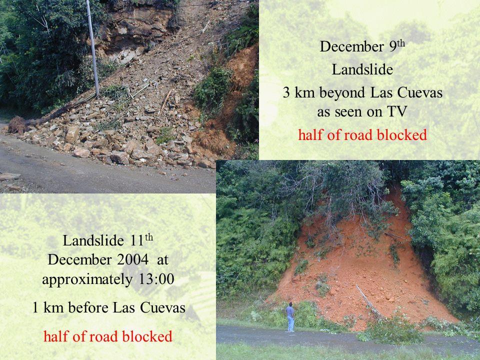 13 December 9 th Landslide 3 km beyond Las Cuevas as seen on TV half of road blocked Landslide 11 th December 2004 at approximately 13:00 1 km before