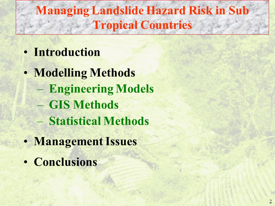 2 Introduction Modelling Methods – Engineering Models – GIS Methods – Statistical Methods Management Issues Conclusions Managing Landslide Hazard Risk in Sub Tropical Countries