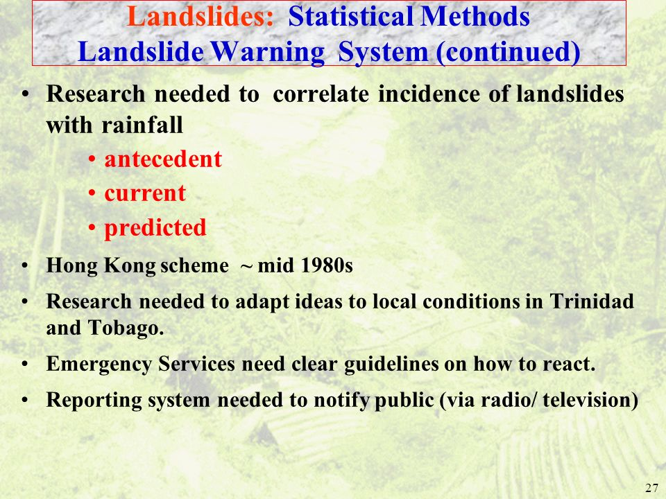 27 Research needed to correlate incidence of landslides with rainfall antecedent current predicted Hong Kong scheme ~ mid 1980s Research needed to adapt ideas to local conditions in Trinidad and Tobago.