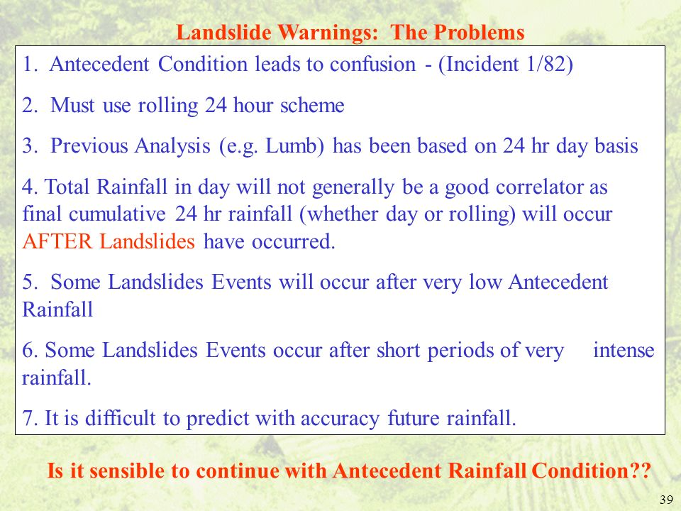 39 Landslide Warnings: The Problems 1. Antecedent Condition leads to confusion - (Incident 1/82) 2. Must use rolling 24 hour scheme 3. Previous Analys